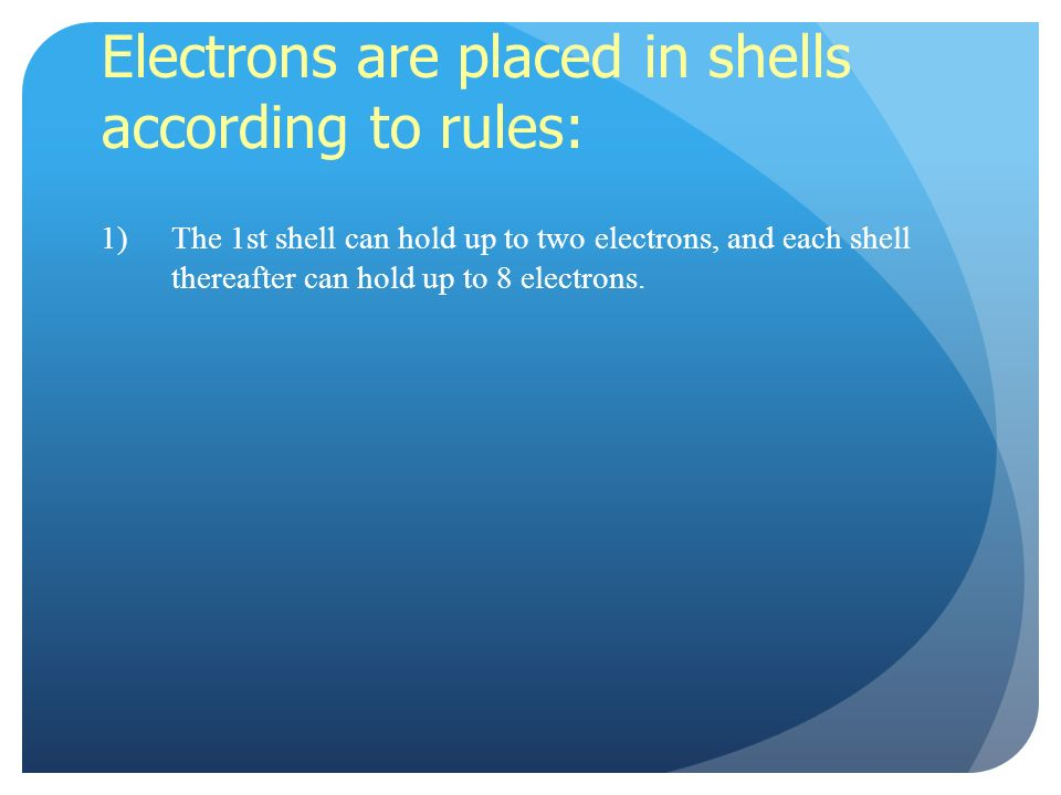 Electrons are placed in shells according to rules: 1)The 1st shell can hold up to two electrons, and each shell thereafter can hold up to 8 electrons.