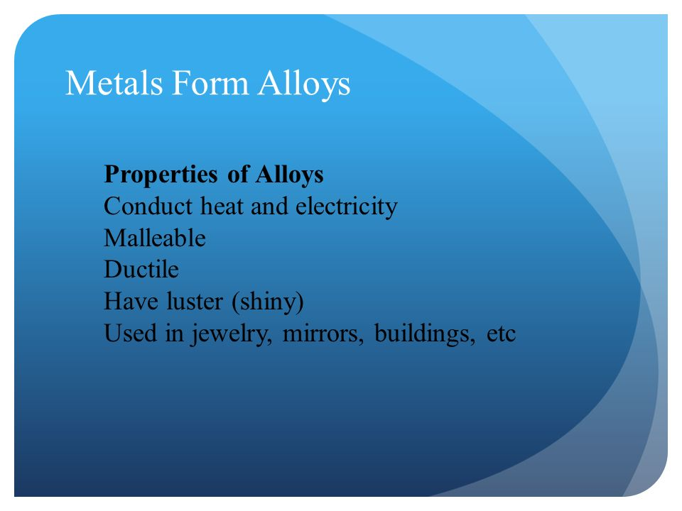 Metals Form Alloys Properties of Alloys Conduct heat and electricity Malleable Ductile Have luster (shiny) Used in jewelry, mirrors, buildings, etc