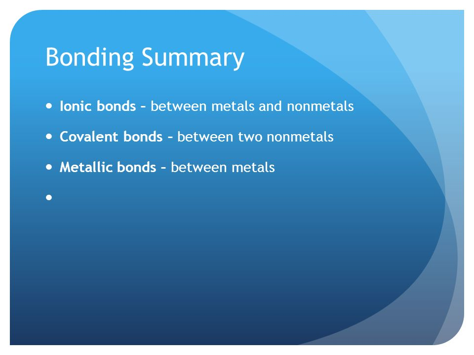 Bonding Summary Ionic bonds – between metals and nonmetals Covalent bonds – between two nonmetals Metallic bonds – between metals