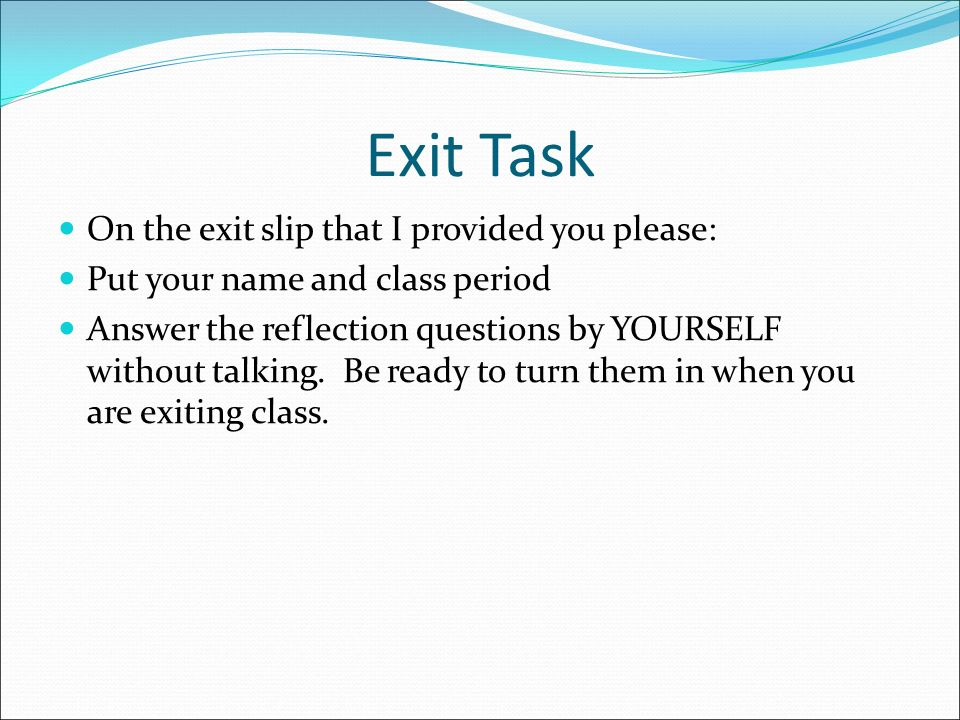 Exit Task On the exit slip that I provided you please: Put your name and class period Answer the reflection questions by YOURSELF without talking.