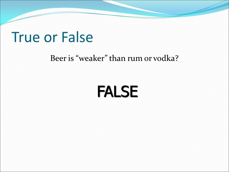True or False Beer is weaker than rum or vodka FALSE