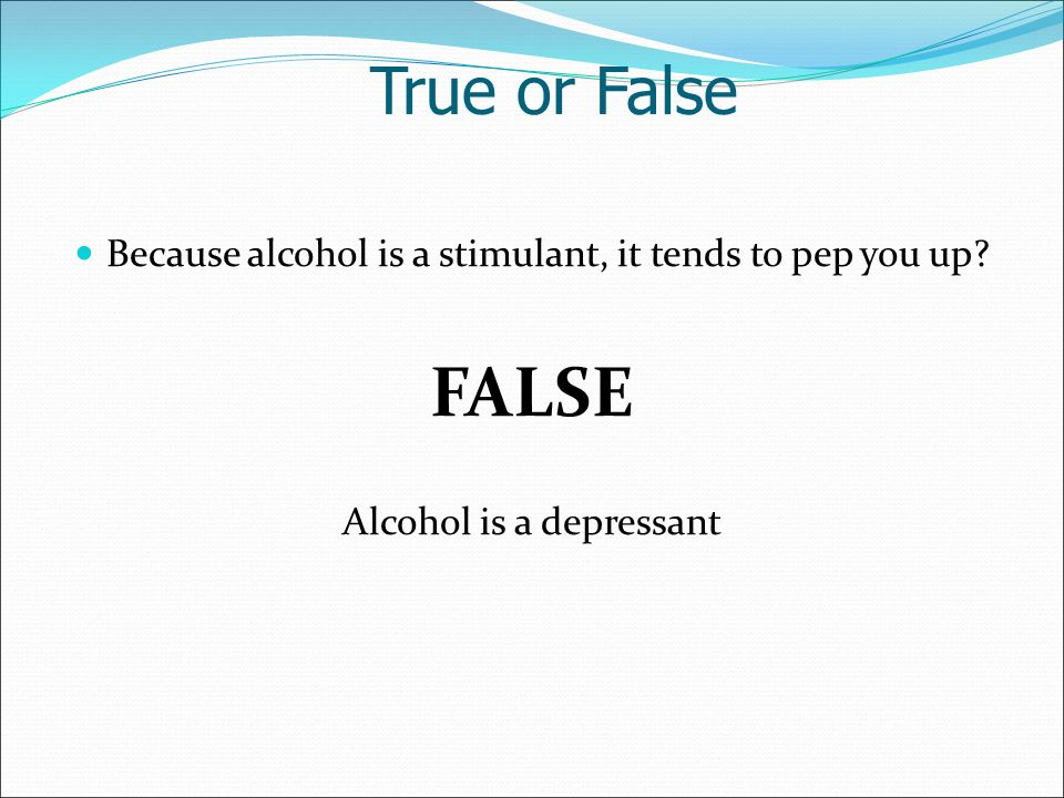 Because alcohol is a stimulant, it tends to pep you up FALSE Alcohol is a depressant True or False