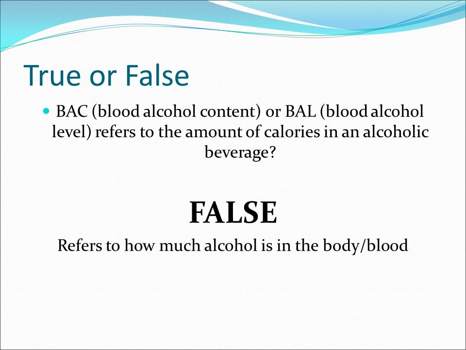 BAC (blood alcohol content) or BAL (blood alcohol level) refers to the amount of calories in an alcoholic beverage.