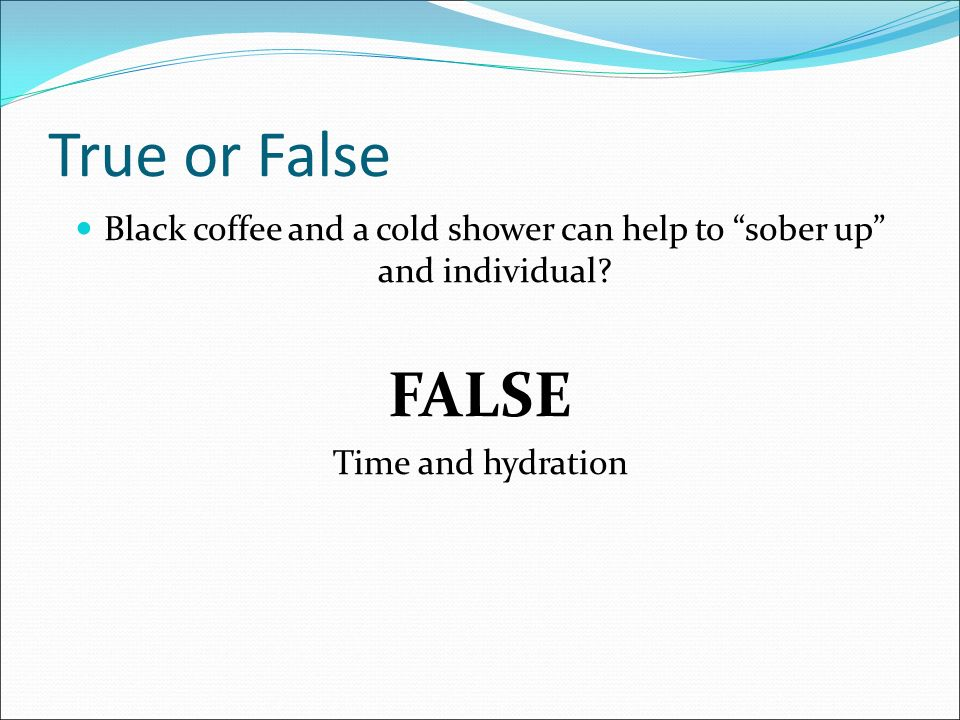 True or False Black coffee and a cold shower can help to sober up and individual.
