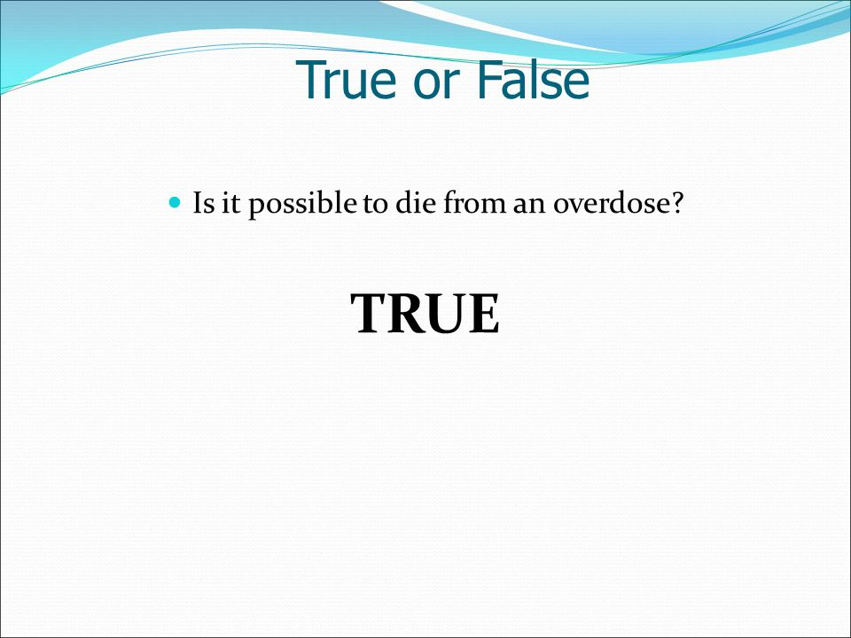 Is it possible to die from an overdose TRUE True or False