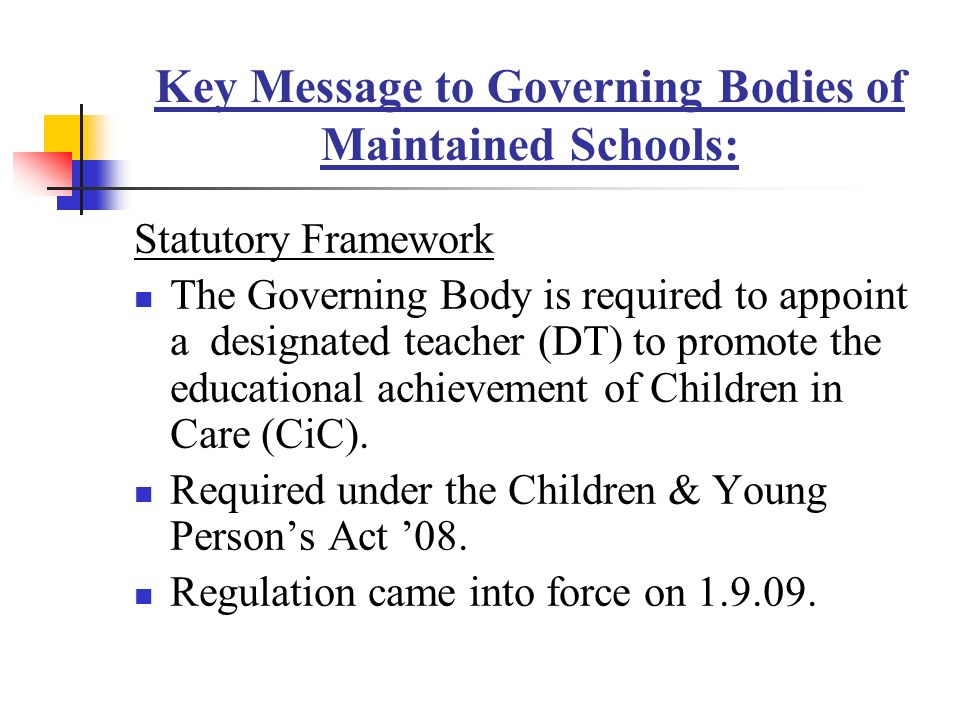 Key Message to Governing Bodies of Maintained Schools: Statutory Framework The Governing Body is required to appoint a designated teacher (DT) to promote the educational achievement of Children in Care (CiC).