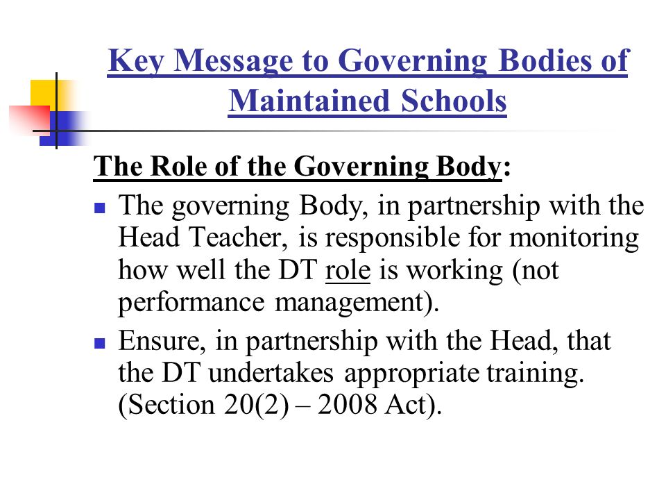 Key Message to Governing Bodies of Maintained Schools The Role of the Governing Body: The governing Body, in partnership with the Head Teacher, is responsible for monitoring how well the DT role is working (not performance management).