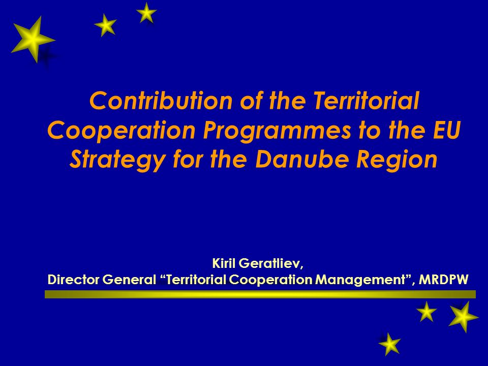 Contribution of the Territorial Cooperation Programmes to the EU Strategy for the Danube Region Kiril Geratliev, Director General Territorial Cooperation Management , MRDPW