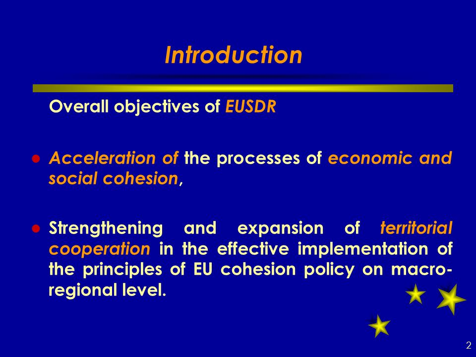 Introduction Overall objectives of EUSDR Acceleration of the processes of economic and social cohesion, Strengthening and expansion of territorial cooperation in the effective implementation of the principles of EU cohesion policy on macro- regional level.