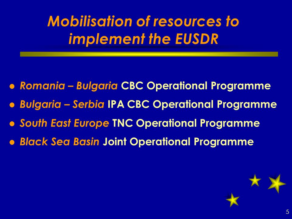 Mobilisation of resources to implement the EUSDR Romania – Bulgaria CBC Operational Programme Bulgaria – Serbia IPA CBC Operational Programme South East Europe TNC Operational Programme Black Sea Basin Joint Operational Programme 5