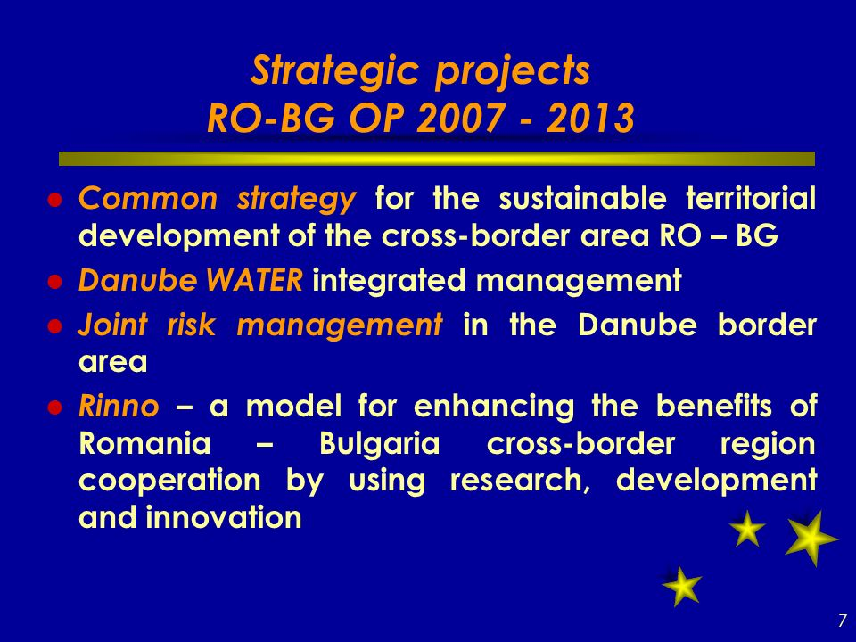 Strategic projects RO-BG OP Common strategy for the sustainable territorial development of the cross-border area RO – BG Danube WATER integrated management Joint risk management in the Danube border area Rinno – a model for enhancing the benefits of Romania – Bulgaria cross-border region cooperation by using research, development and innovation 7