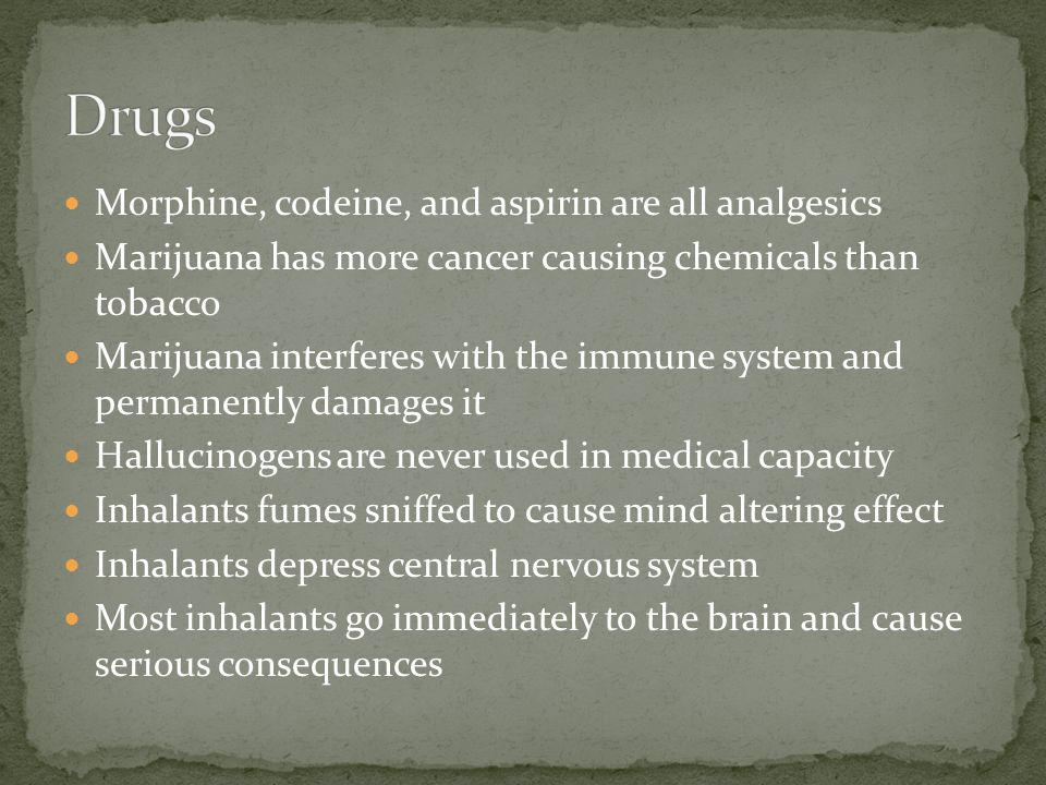 Morphine, codeine, and aspirin are all analgesics Marijuana has more cancer causing chemicals than tobacco Marijuana interferes with the immune system and permanently damages it Hallucinogens are never used in medical capacity Inhalants fumes sniffed to cause mind altering effect Inhalants depress central nervous system Most inhalants go immediately to the brain and cause serious consequences