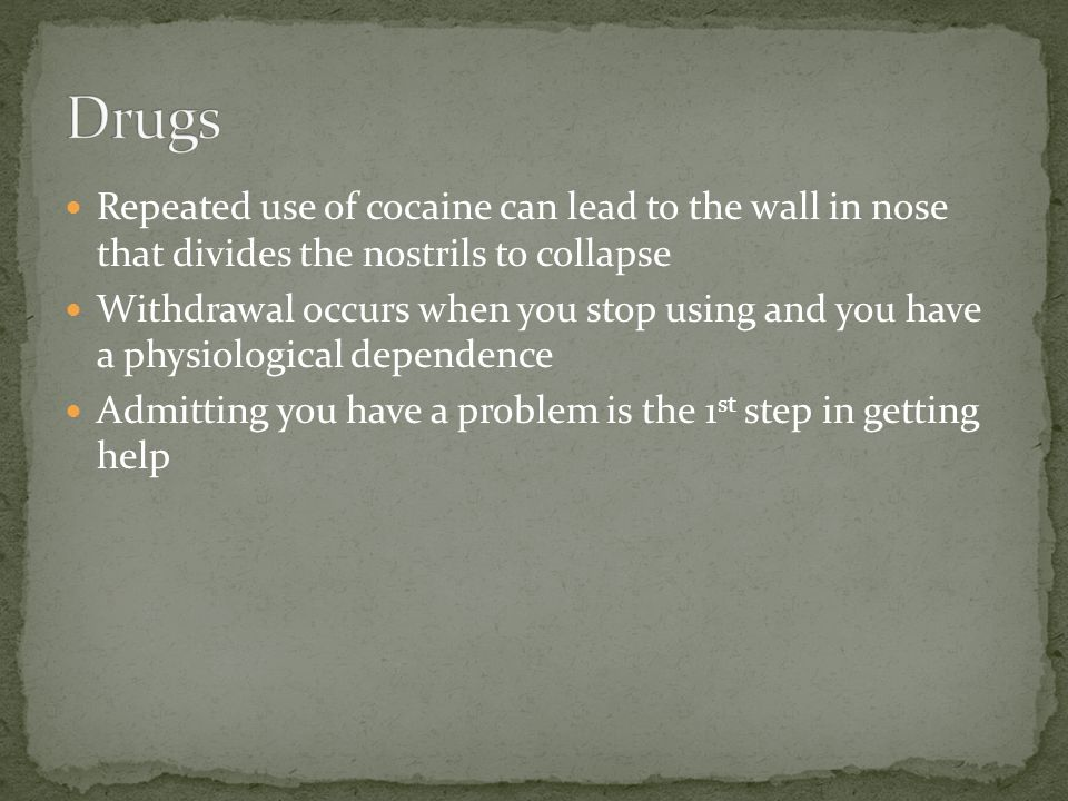 Repeated use of cocaine can lead to the wall in nose that divides the nostrils to collapse Withdrawal occurs when you stop using and you have a physiological dependence Admitting you have a problem is the 1 st step in getting help