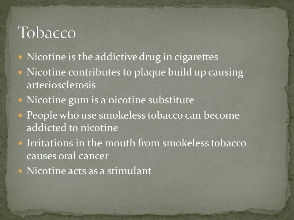 Nicotine is the addictive drug in cigarettes Nicotine contributes to plaque build up causing arteriosclerosis Nicotine gum is a nicotine substitute People who use smokeless tobacco can become addicted to nicotine Irritations in the mouth from smokeless tobacco causes oral cancer Nicotine acts as a stimulant