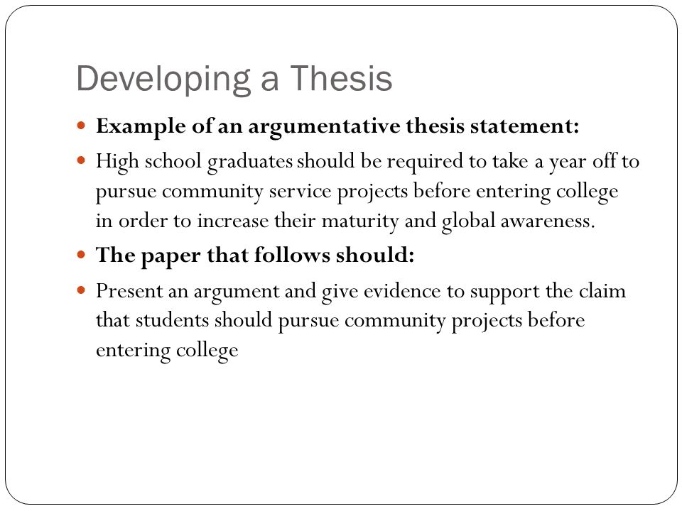 Developing a Thesis Example of an argumentative thesis statement: High school graduates should be required to take a year off to pursue community service projects before entering college in order to increase their maturity and global awareness.