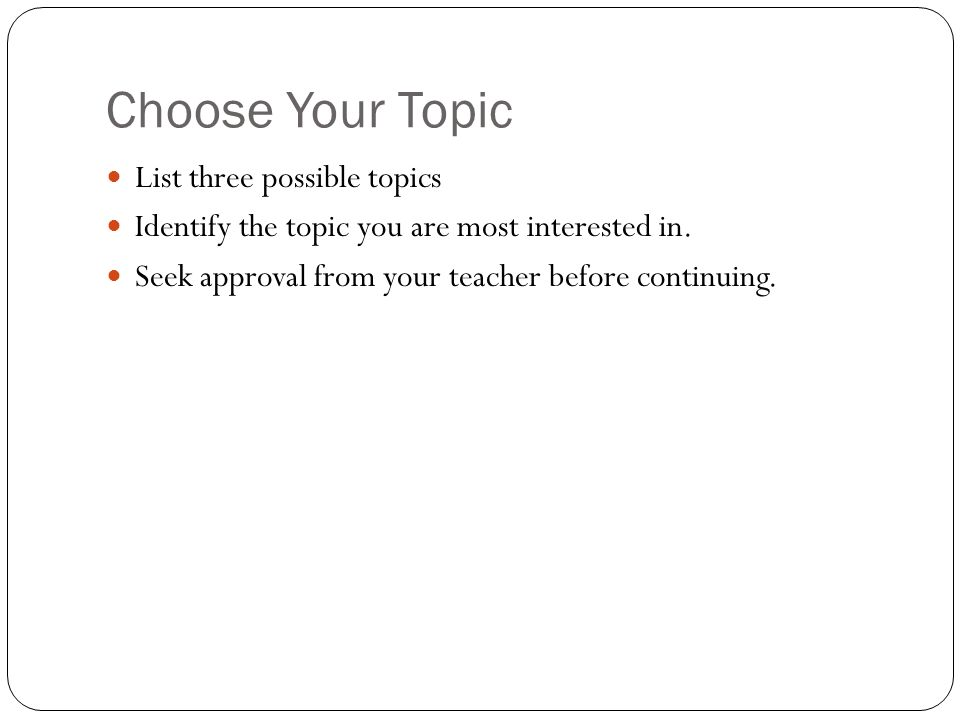 Choose Your Topic List three possible topics Identify the topic you are most interested in.