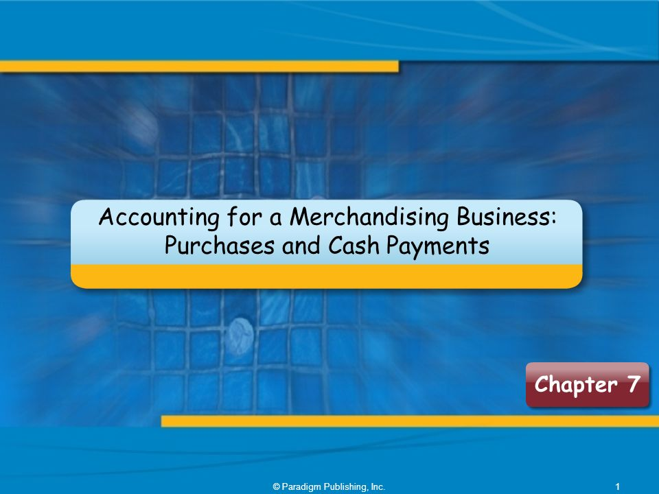 © Paradigm Publishing, Inc.1 Chapter 7 Accounting for a Merchandising Business: Purchases and Cash Payments