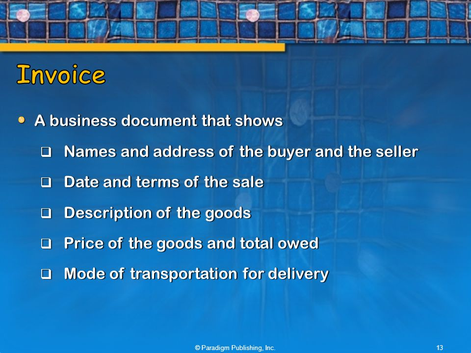 A business document that shows  Names and address of the buyer and the seller  Date and terms of the sale  Description of the goods  Price of the goods and total owed  Mode of transportation for delivery © Paradigm Publishing, Inc.13