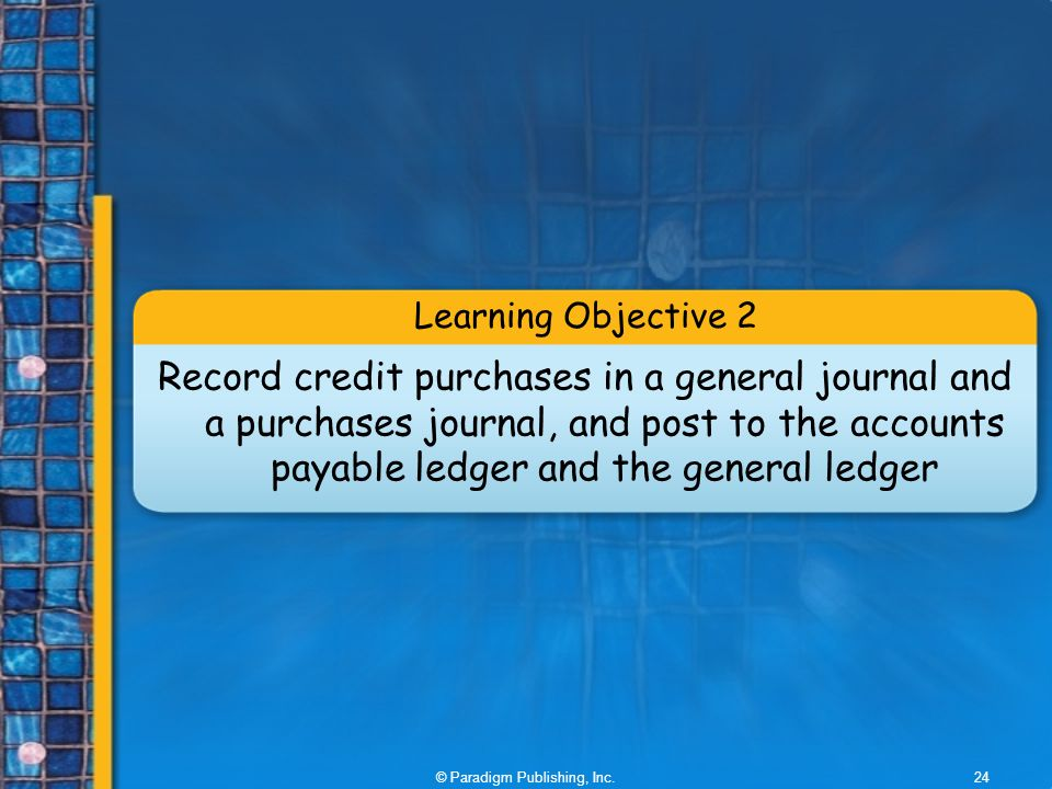 © Paradigm Publishing, Inc.24 Learning Objective 2 Record credit purchases in a general journal and a purchases journal, and post to the accounts payable ledger and the general ledger