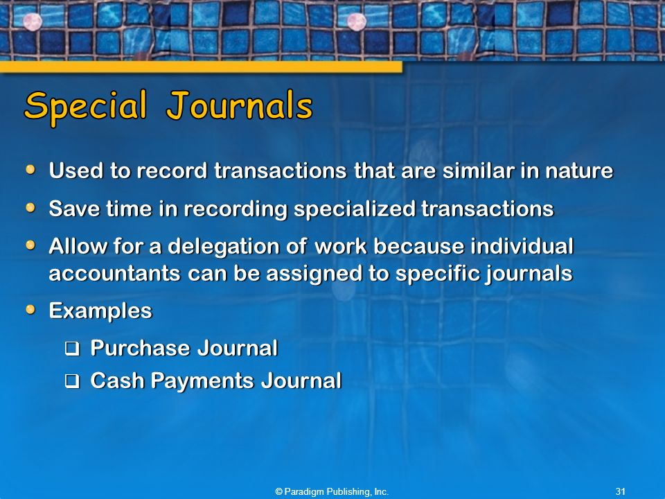 Used to record transactions that are similar in nature Save time in recording specialized transactions Allow for a delegation of work because individual accountants can be assigned to specific journals Examples  Purchase Journal  Cash Payments Journal © Paradigm Publishing, Inc.31