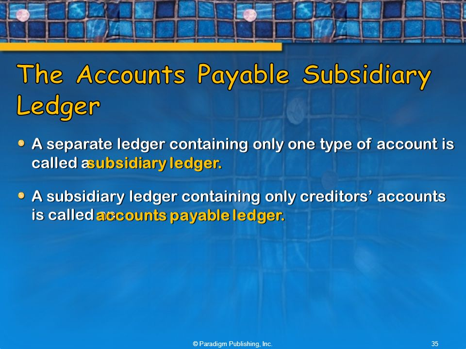 A separate ledger containing only one type of account is called a A subsidiary ledger containing only creditors' accounts is called an © Paradigm Publishing, Inc.35 subsidiary ledger.