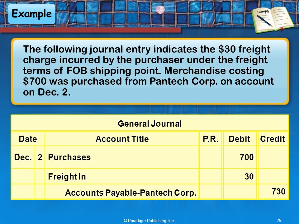 Example The following journal entry indicates the $30 freight charge incurred by the purchaser under the freight terms of FOB shipping point.