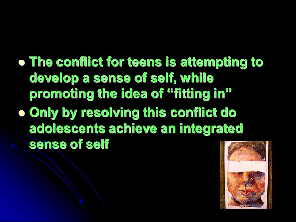 The conflict for teens is attempting to develop a sense of self, while promoting the idea of fitting in The conflict for teens is attempting to develop a sense of self, while promoting the idea of fitting in Only by resolving this conflict do adolescents achieve an integrated sense of self Only by resolving this conflict do adolescents achieve an integrated sense of self