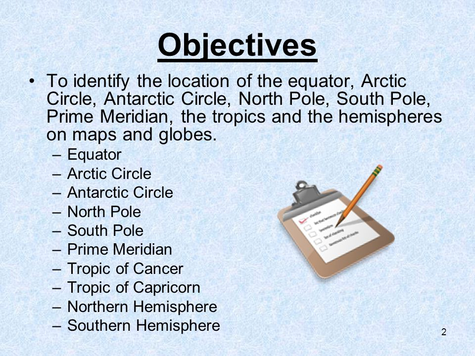 2 Objectives To identify the location of the equator, Arctic Circle, Antarctic Circle, North Pole, South Pole, Prime Meridian, the tropics and the hemispheres on maps and globes.