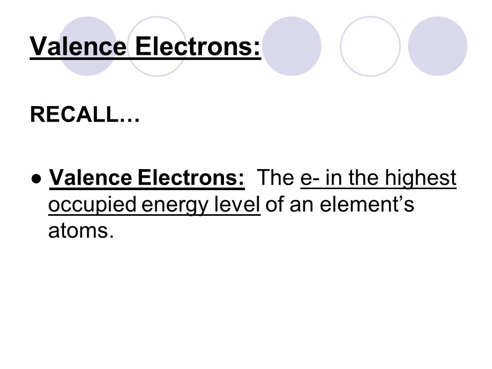 Valence Electrons: RECALL… ● Valence Electrons: The e- in the highest occupied energy level of an element's atoms.