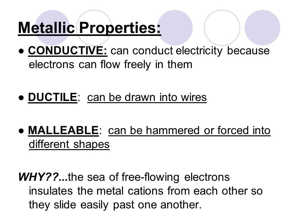 Metallic Properties: ● CONDUCTIVE: can conduct electricity because electrons can flow freely in them ● DUCTILE: can be drawn into wires ● MALLEABLE: can be hammered or forced into different shapes WHY ...the sea of free-flowing electrons insulates the metal cations from each other so they slide easily past one another.