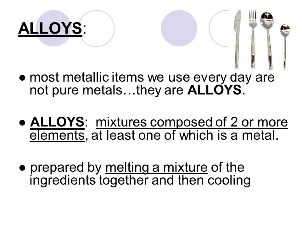 ALLOYS: ● most metallic items we use every day are not pure metals…they are ALLOYS.