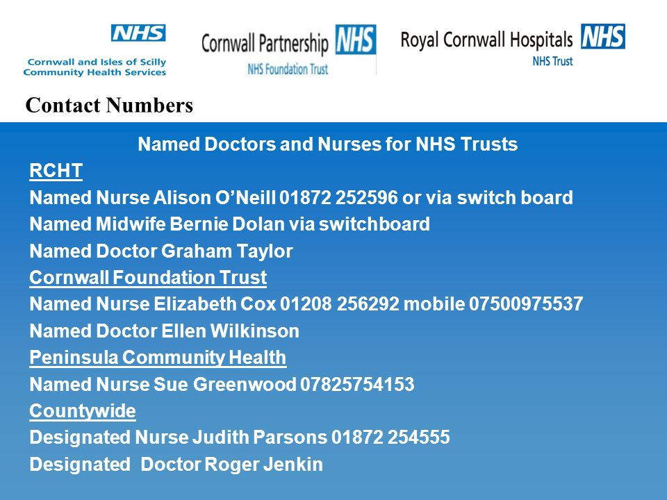Named Doctors and Nurses for NHS Trusts RCHT Named Nurse Alison O'Neill or via switch board Named Midwife Bernie Dolan via switchboard Named Doctor Graham Taylor Cornwall Foundation Trust Named Nurse Elizabeth Cox mobile Named Doctor Ellen Wilkinson Peninsula Community Health Named Nurse Sue Greenwood Countywide Designated Nurse Judith Parsons Designated Doctor Roger Jenkin Contact Numbers