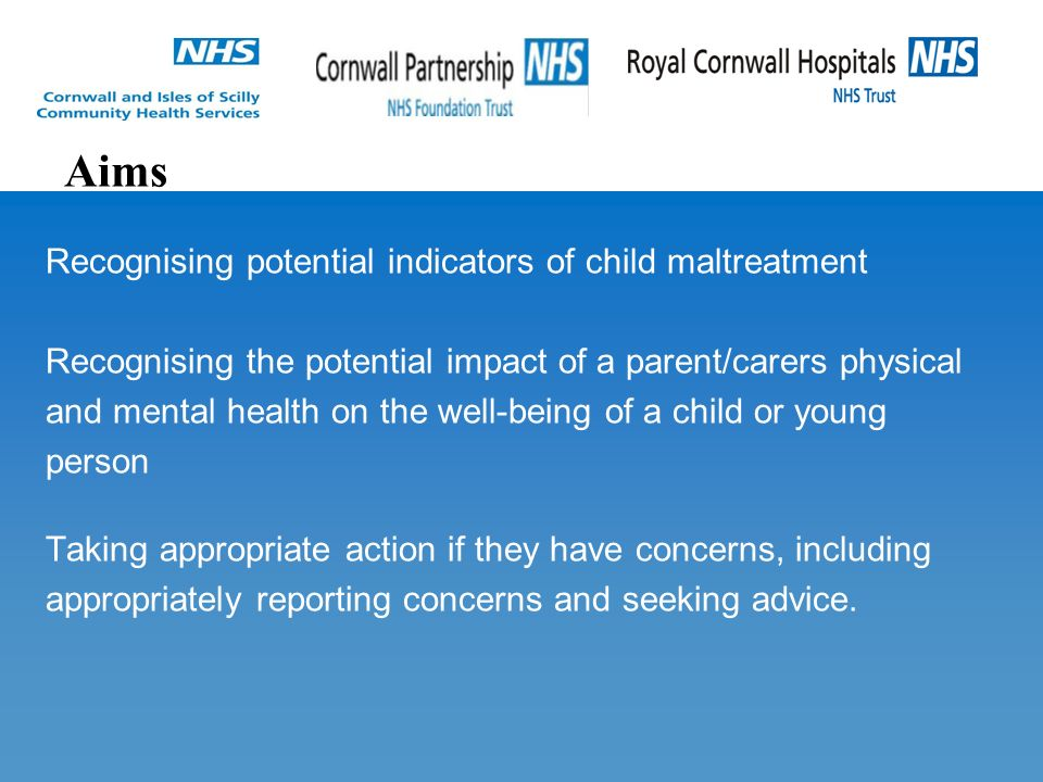 Recognising potential indicators of child maltreatment Recognising the potential impact of a parent/carers physical and mental health on the well-being of a child or young person Taking appropriate action if they have concerns, including appropriately reporting concerns and seeking advice.