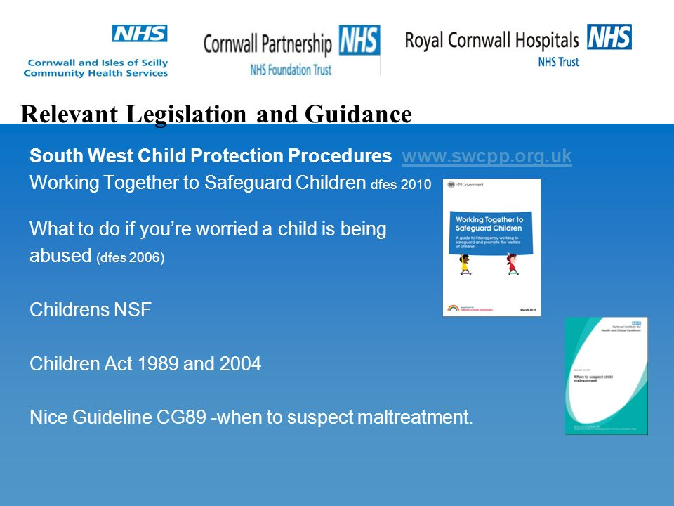South West Child Protection Procedures   Working Together to Safeguard Children dfes 2010 What to do if you're worried a child is being abused (dfes 2006) Childrens NSF Children Act 1989 and 2004 Nice Guideline CG89 -when to suspect maltreatment.