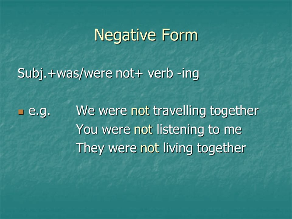Negative Form Subj.+was/were not+ verb -ing e.g.We were not travelling together e.g.We were not travelling together You were not listening to me They were not living together