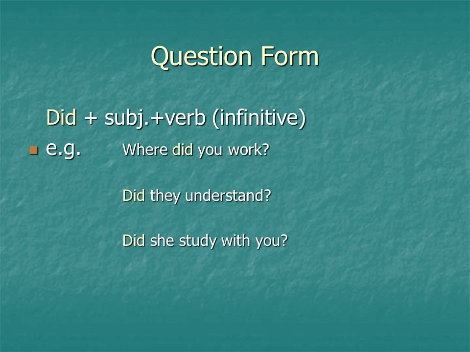 Question Form Did + subj.+verb (infinitive) e.g. Where did you work.