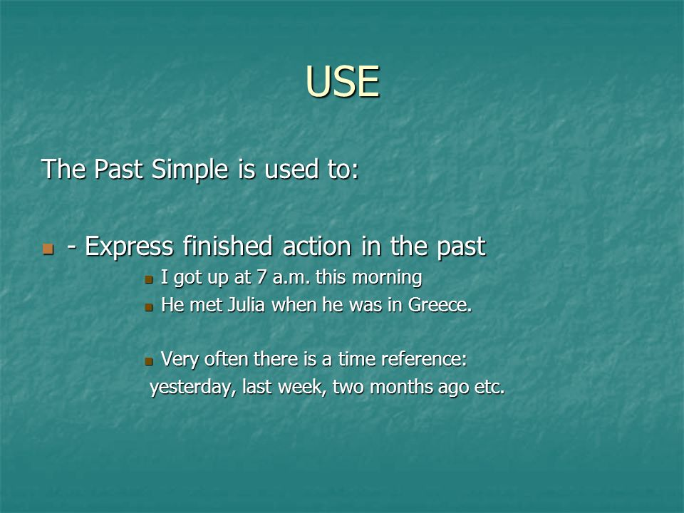 USE The Past Simple is used to: - Express finished action in the past - Express finished action in the past I got up at 7 a.m.