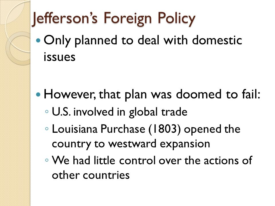 Jefferson's Foreign Policy Only planned to deal with domestic issues However, that plan was doomed to fail: ◦ U.S.