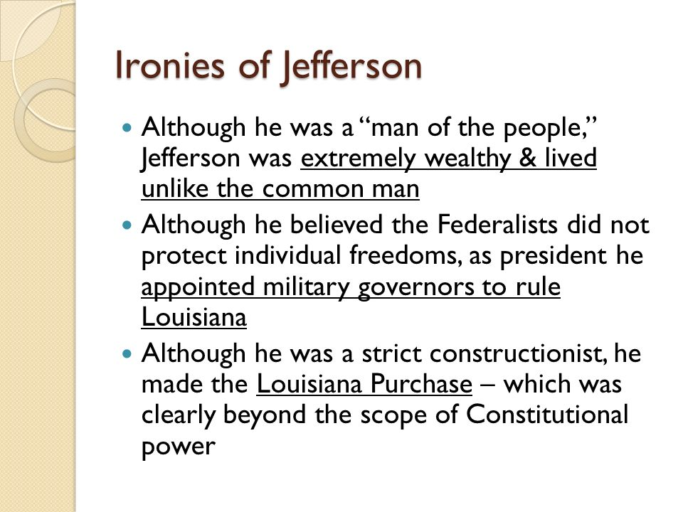 Ironies of Jefferson Although he was a man of the people, Jefferson was extremely wealthy & lived unlike the common man Although he believed the Federalists did not protect individual freedoms, as president he appointed military governors to rule Louisiana Although he was a strict constructionist, he made the Louisiana Purchase – which was clearly beyond the scope of Constitutional power