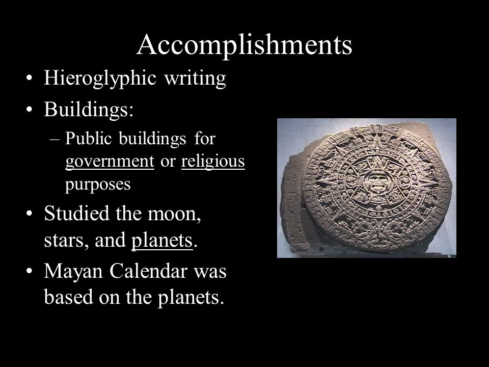 Accomplishments Hieroglyphic writing Buildings: –Public buildings for government or religious purposes Studied the moon, stars, and planets.