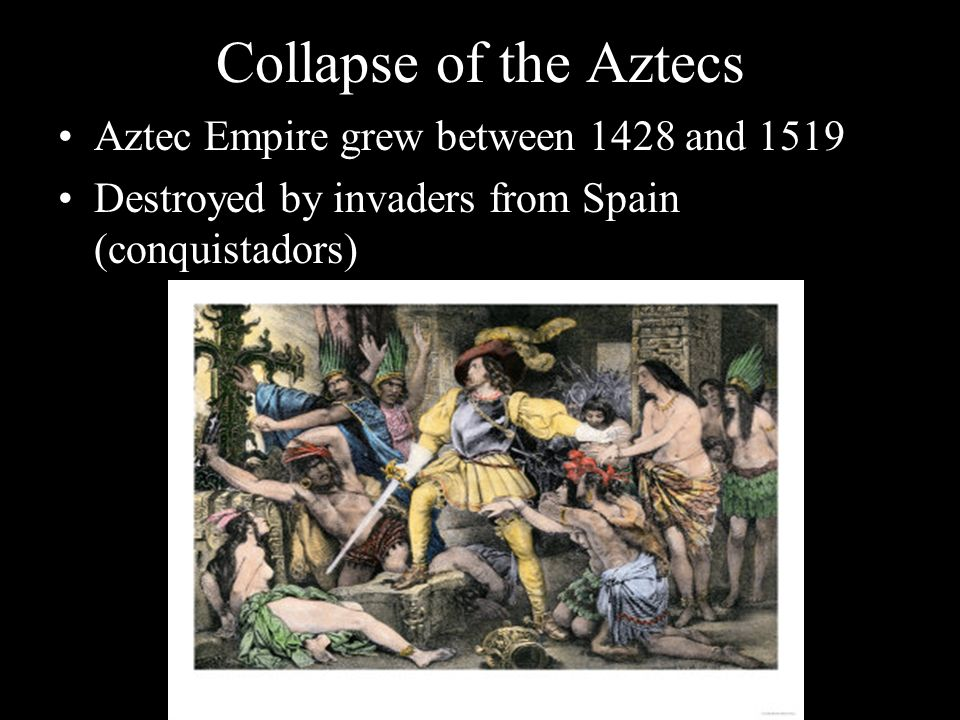 Collapse of the Aztecs Aztec Empire grew between 1428 and 1519 Destroyed by invaders from Spain (conquistadors)