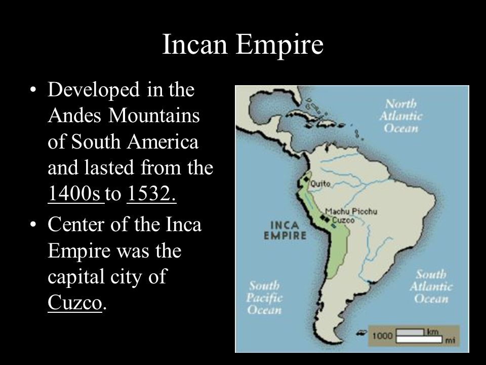 Incan Empire Developed in the Andes Mountains of South America and lasted from the 1400s to 1532.
