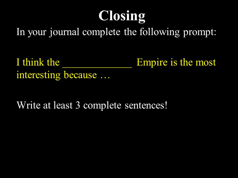 Closing In your journal complete the following prompt: I think the _____________ Empire is the most interesting because … Write at least 3 complete sentences!