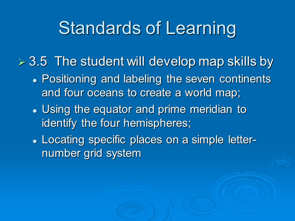 Standards of Learning  3.5 The student will develop map skills by Positioning and labeling the seven continents and four oceans to create a world map; Positioning and labeling the seven continents and four oceans to create a world map; Using the equator and prime meridian to identify the four hemispheres; Using the equator and prime meridian to identify the four hemispheres; Locating specific places on a simple letter- number grid system Locating specific places on a simple letter- number grid system