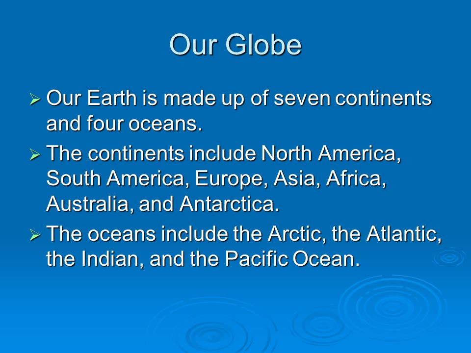 Our Globe  Our Earth is made up of seven continents and four oceans.