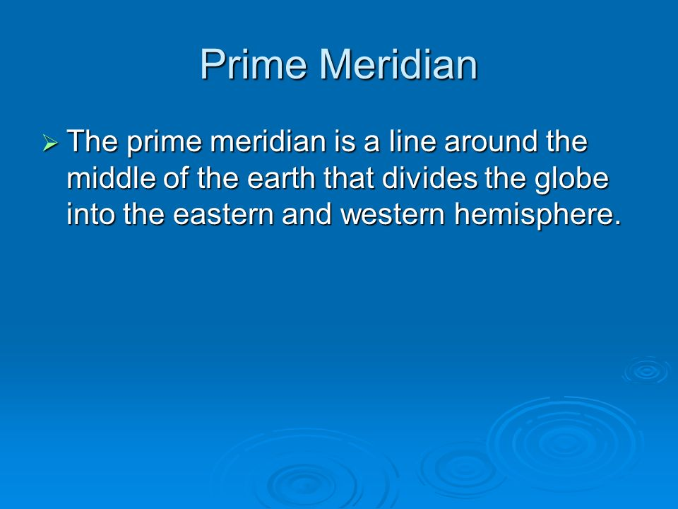 Prime Meridian  The prime meridian is a line around the middle of the earth that divides the globe into the eastern and western hemisphere.