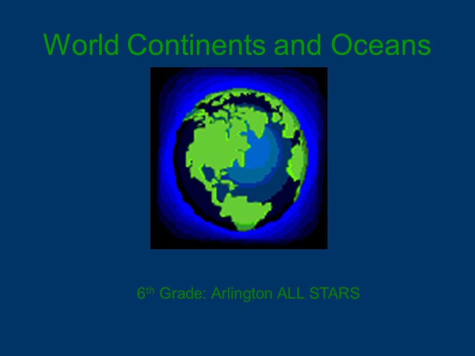 World Continents and Oceans 6 th Grade: Arlington ALL STARS