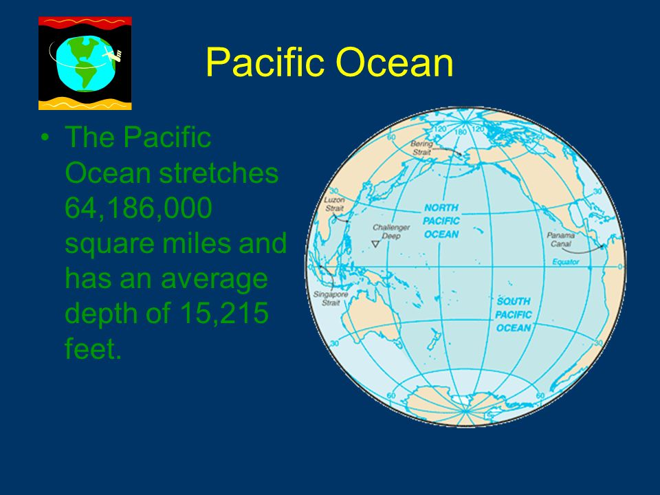 Pacific Ocean The Pacific Ocean stretches 64,186,000 square miles and has an average depth of 15,215 feet.