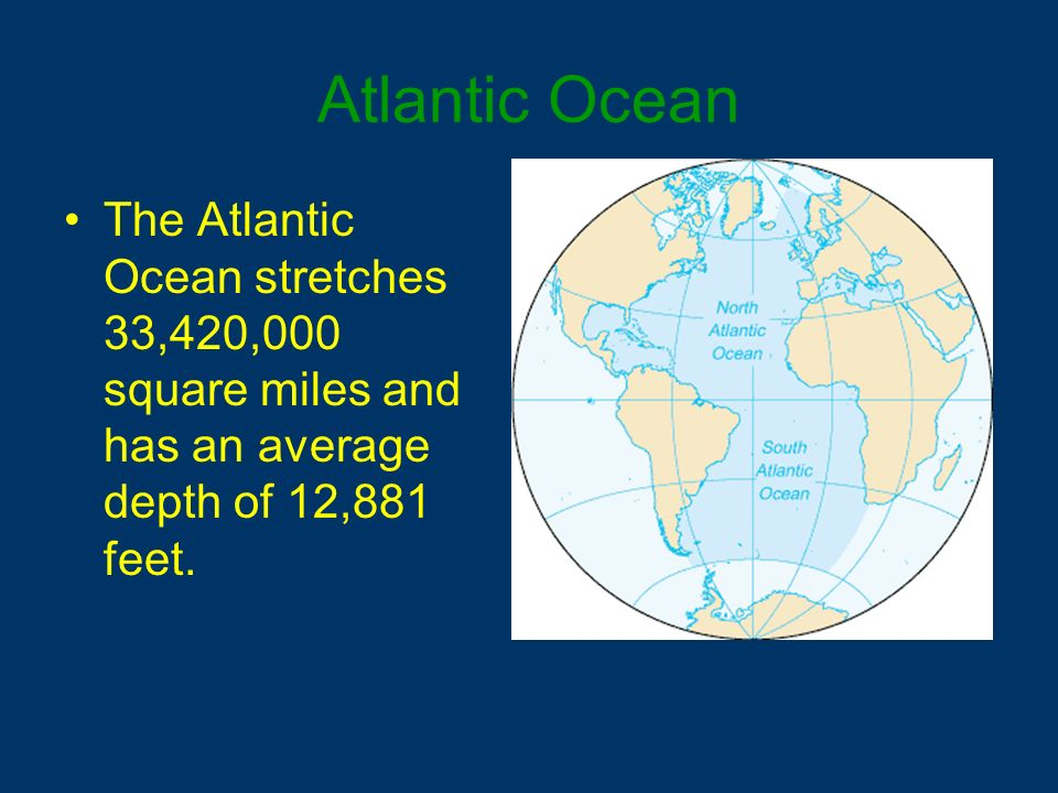 Atlantic Ocean The Atlantic Ocean stretches 33,420,000 square miles and has an average depth of 12,881 feet.
