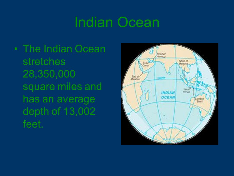 Indian Ocean The Indian Ocean stretches 28,350,000 square miles and has an average depth of 13,002 feet.